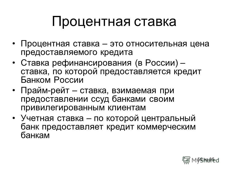 50 из 85 Процентная ставка Процентная ставка – это относительная цена предоставляемого кредита Ставка рефинансирования (в России) – ставка, по которой предоставляется кредит Банком России Прайм-рейт – ставка, взимаемая при предоставлении ссуд банками
