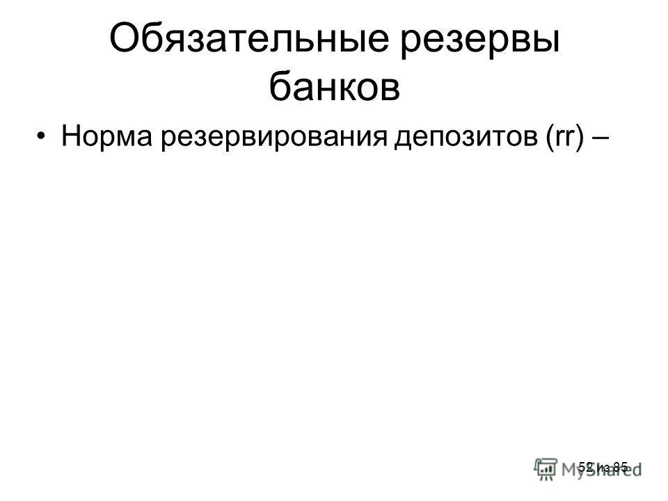 52 из 85 Обязательные резервы банков Норма резервирования депозитов (rr) –