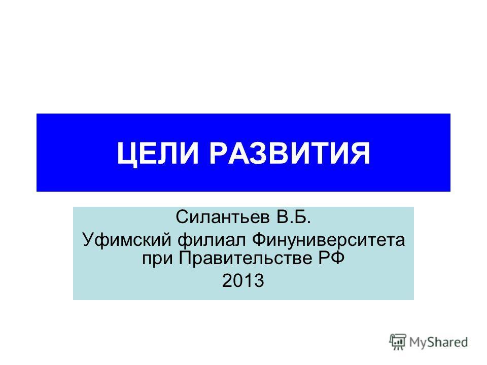 ЦЕЛИ РАЗВИТИЯ Силантьев В.Б. Уфимский филиал Финуниверситета при Правительстве РФ 2013