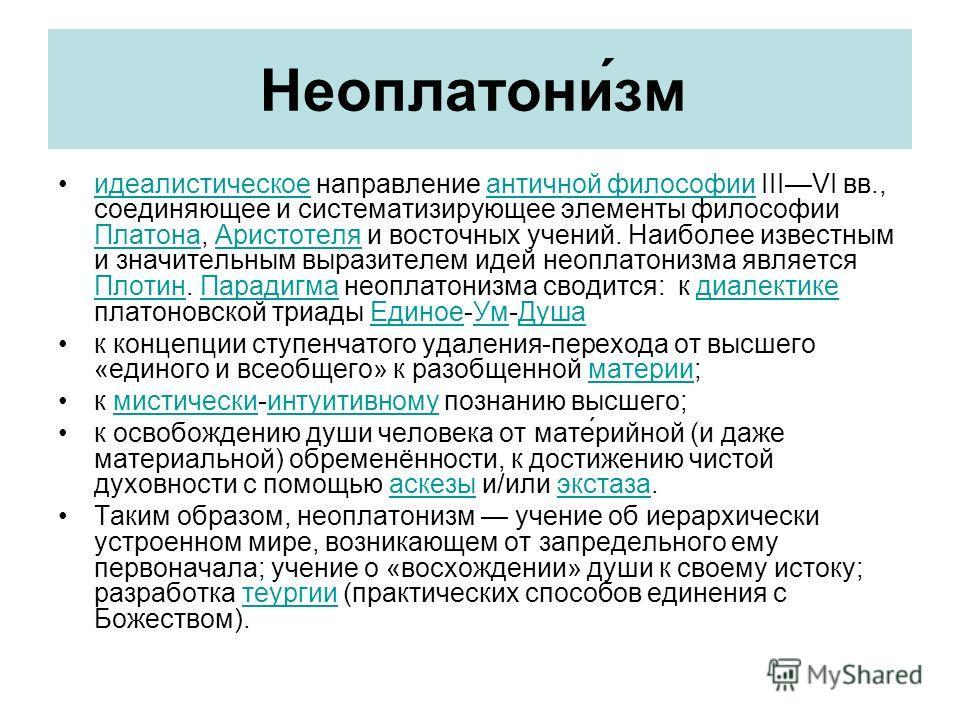 Неоплатони́зм идеалистическое направление античной философии IIIVI вв., соединяющее и систематизирующее элементы философии Платона, Аристотеля и восточных учений. Наиболее известным и значительным выразителем идей неоплатонизма является Плотин. Парад