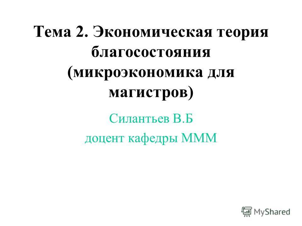 Тема 2. Экономическая теория благосостояния (микроэкономика для магистров) Силантьев В.Б доцент кафедры МММ
