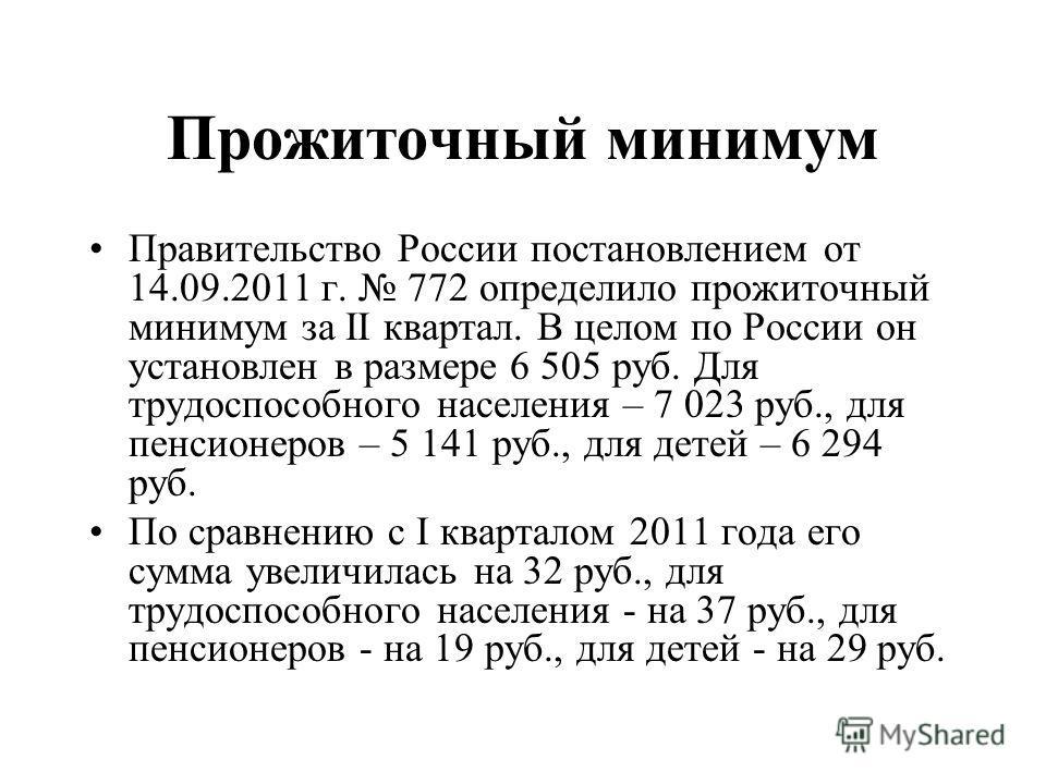 Прожиточный минимум Правительство России постановлением от 14.09.2011 г. 772 определило прожиточный минимум за II квартал. В целом по России он установлен в размере 6 505 руб. Для трудоспособного населения – 7 023 руб., для пенсионеров – 5 141 руб.,