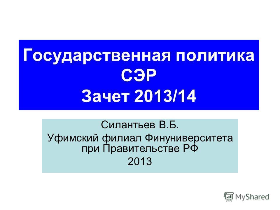 Государственная политика СЭР Зачет 2013/14 Силантьев В.Б. Уфимский филиал Финуниверситета при Правительстве РФ 2013