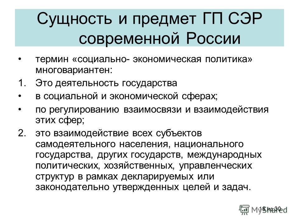 18 из 30 Сущность и предмет ГП СЭР современной России термин «социально- экономическая политика» многовариантен: 1.Это деятельность государства в социальной и экономической сферах; по регулированию взаимосвязи и взаимодействия этих сфер; 2.это взаимо