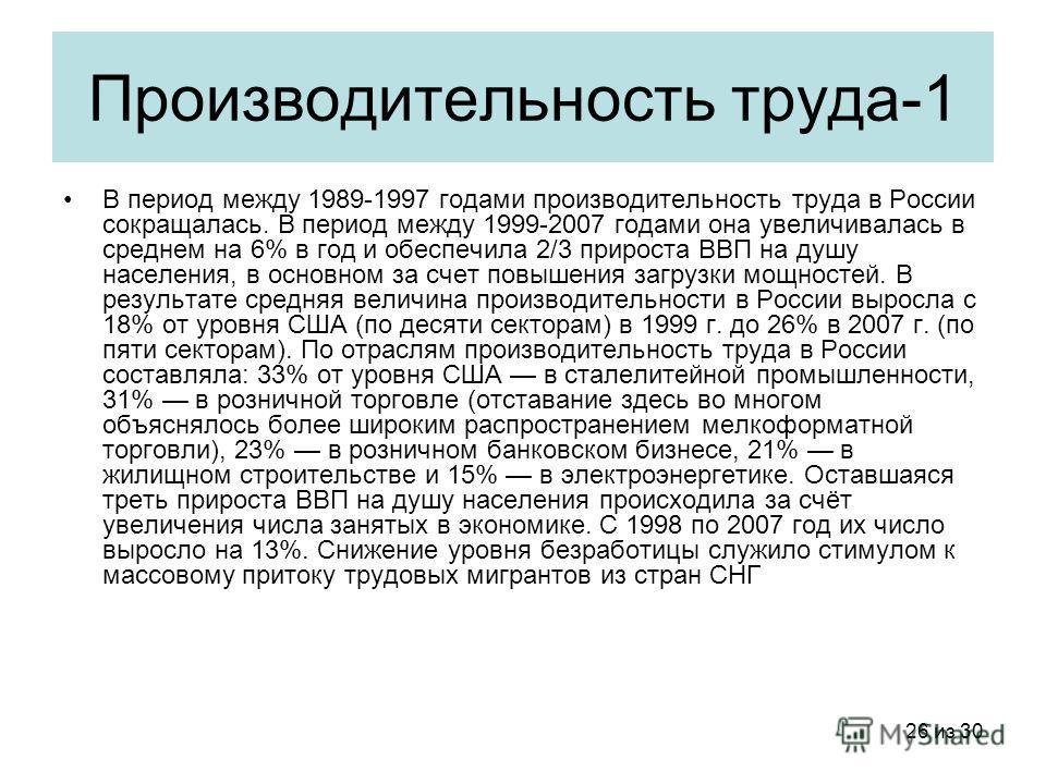 26 из 30 Производительность труда-1 В период между 1989-1997 годами производительность труда в России сокращалась. В период между 1999-2007 годами она увеличивалась в среднем на 6% в год и обеспечила 2/3 прироста ВВП на душу населения, в основном за