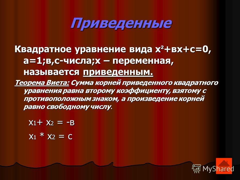Приведенные Квадратное уравнение вида х²+вх+с=0, а=1;в,с-числа;х – переменная, называется приведенным. Теорема Виета: Сумма корней приведенного квадратного уравнения равна второму коэффициенту, взятому с противоположным знаком, а произведение корней