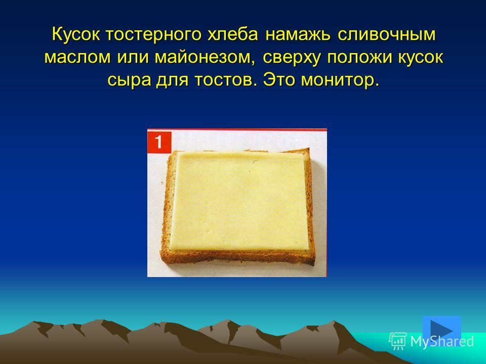 Кусок тостерного хлеба намажь сливочным маслом или майонезом, сверху положи кусок сыра для тостов. Это монитор.