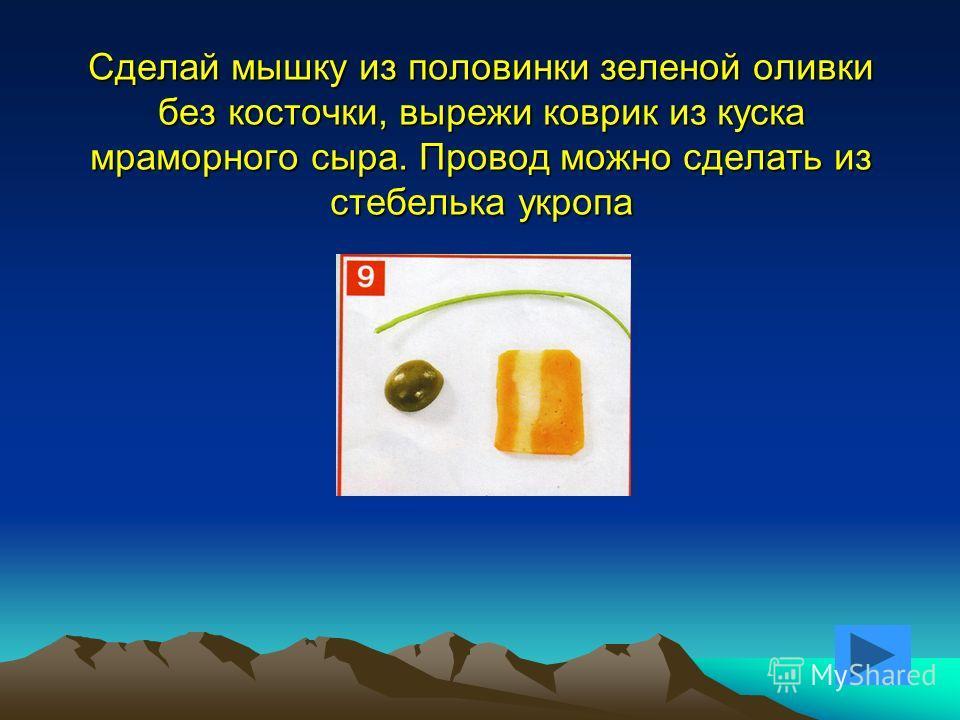 Сделай мышку из половинки зеленой оливки без косточки, вырежи коврик из куска мраморного сыра. Провод можно сделать из стебелька укропа