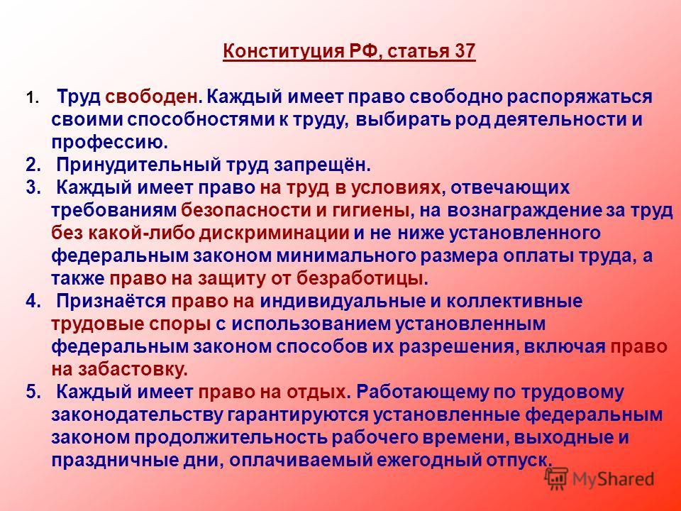Конституция РФ, статья 37 1. Труд свободен. Каждый имеет право свободно распоряжаться своими способностями к труду, выбирать род деятельности и профессию. 2. Принудительный труд запрещён. 3. Каждый имеет право на труд в условиях, отвечающих требовани