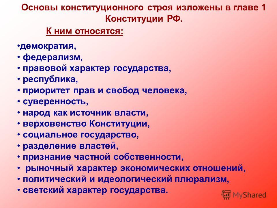 Основы конституционного строя изложены в главе 1 Конституции РФ. К ним относятся: демократия, федерализм, правовой характер государства, республика, приоритет прав и свобод человека, суверенность, народ как источник власти, верховенство Конституции,