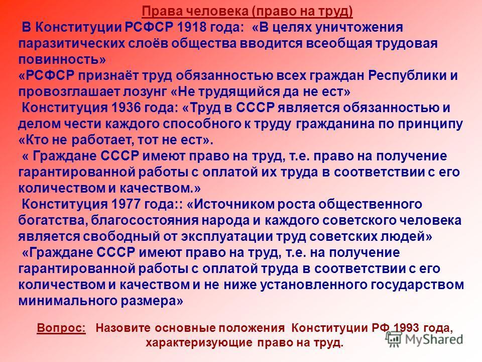 Права человека (право на труд) В Конституции РСФСР 1918 года: «В целях уничтожения паразитических слоёв общества вводится всеобщая трудовая повинность» «РСФСР признаёт труд обязанностью всех граждан Республики и провозглашает лозунг «Не трудящийся да