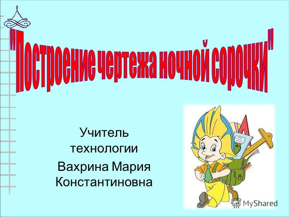 Учитель технологии Вахрина Мария Константиновна