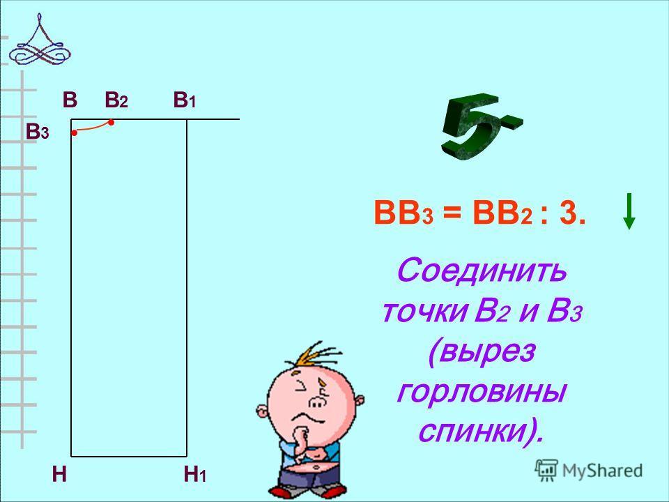 ВВ 3 = ВВ 2 : 3. Соединить точки В 2 и В 3 (вырез горловины спинки). НН1Н1 ВВ2В2 В1В1 В 3