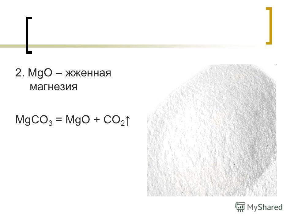 2. MgO – жженная магнезия MgCO 3 = MgO + CO 2