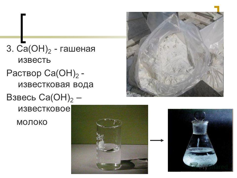 3. Ca(OH) 2 - гашеная известь Раствор Ca(OH) 2 - известковая вода Взвесь Ca(OH) 2 – известковое молоко