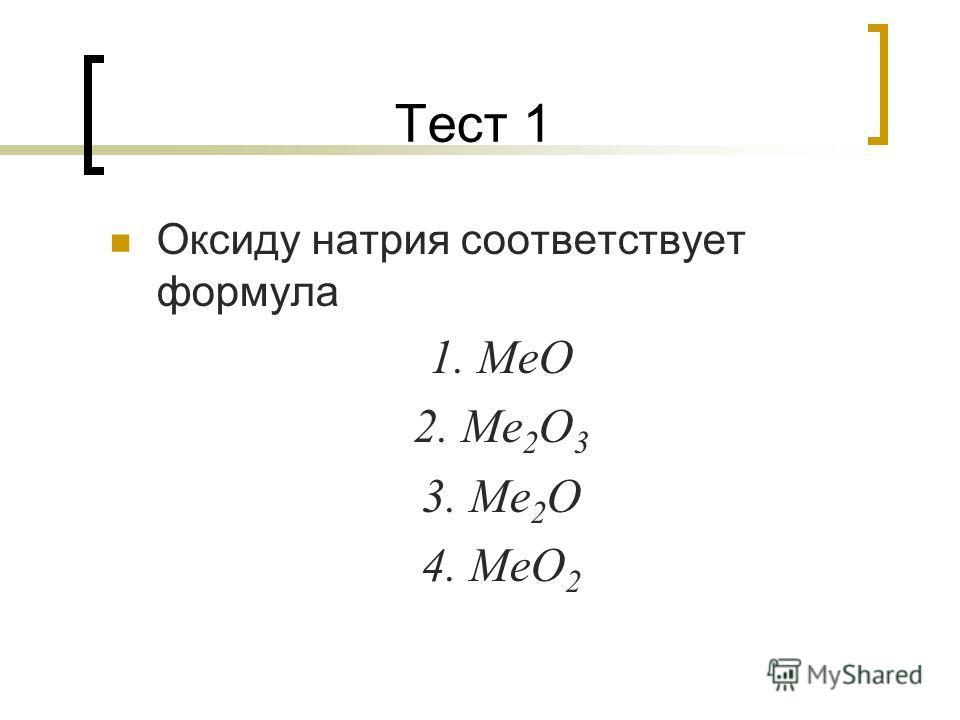 Тест 1 Оксиду натрия соответствует формула 1. МеО 2. Ме 2 О 3 3. Ме 2 О 4. МеО 2