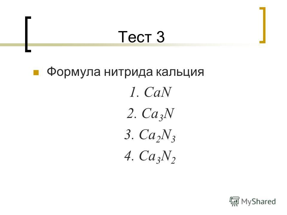 Тест 3 Формула нитрида кальция 1. CaN 2. Ca 3 N 3. Ca 2 N 3 4. Ca 3 N 2