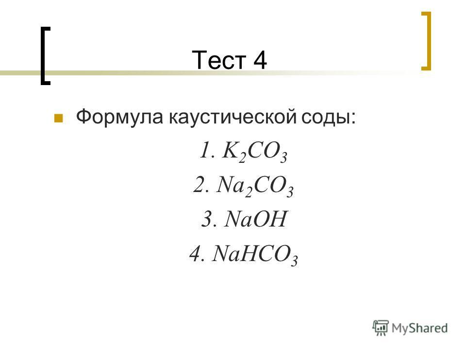 Тест 4 Формула каустической соды: 1. K 2 CO 3 2. Na 2 CO 3 3. NaOH 4. NaHCO 3