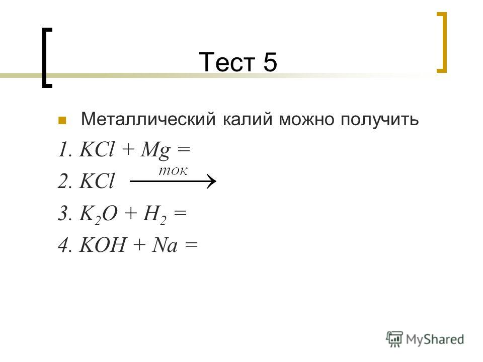 Тест 5 Металлический калий можно получить 1. KCl + Mg = 2. KCl 3. K 2 O + H 2 = 4. KOH + Na =