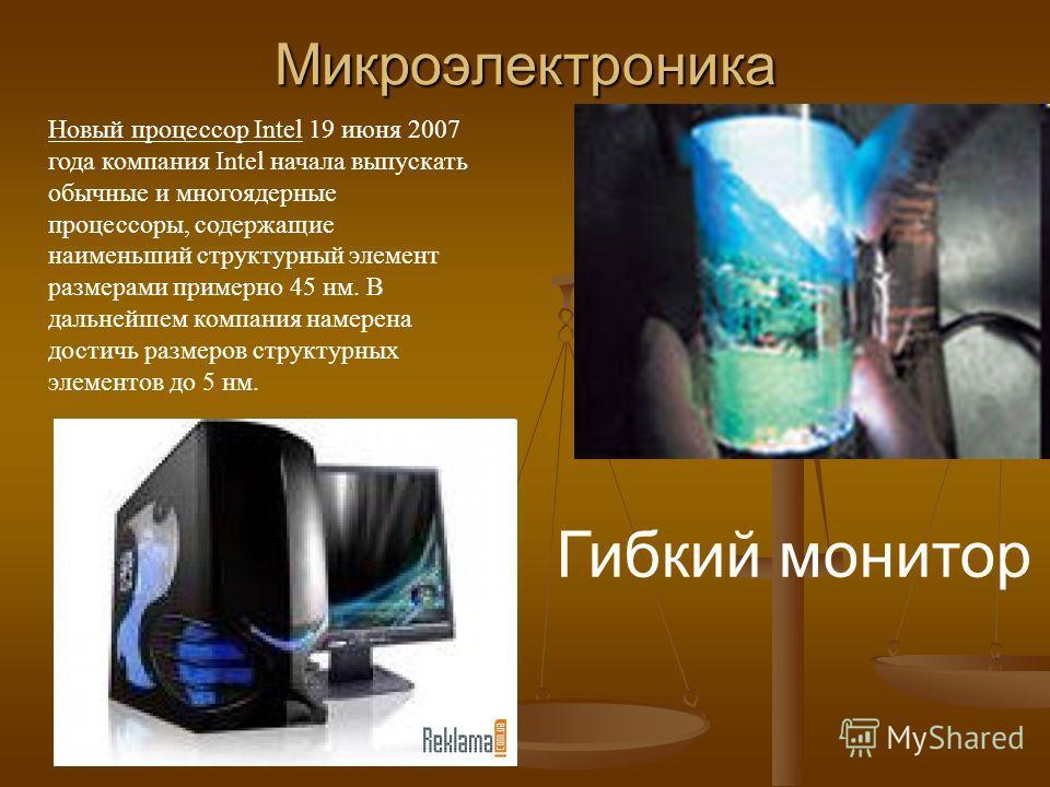 Микроэлектроника Гибкий монитор Новый процессор Intel 19 июня 2007 года компания Intel начала выпускать обычные и многоядерные процессоры, содержащие наименьший структурный элемент размерами примерно 45 нм. В дальнейшем компания намерена достичь разм