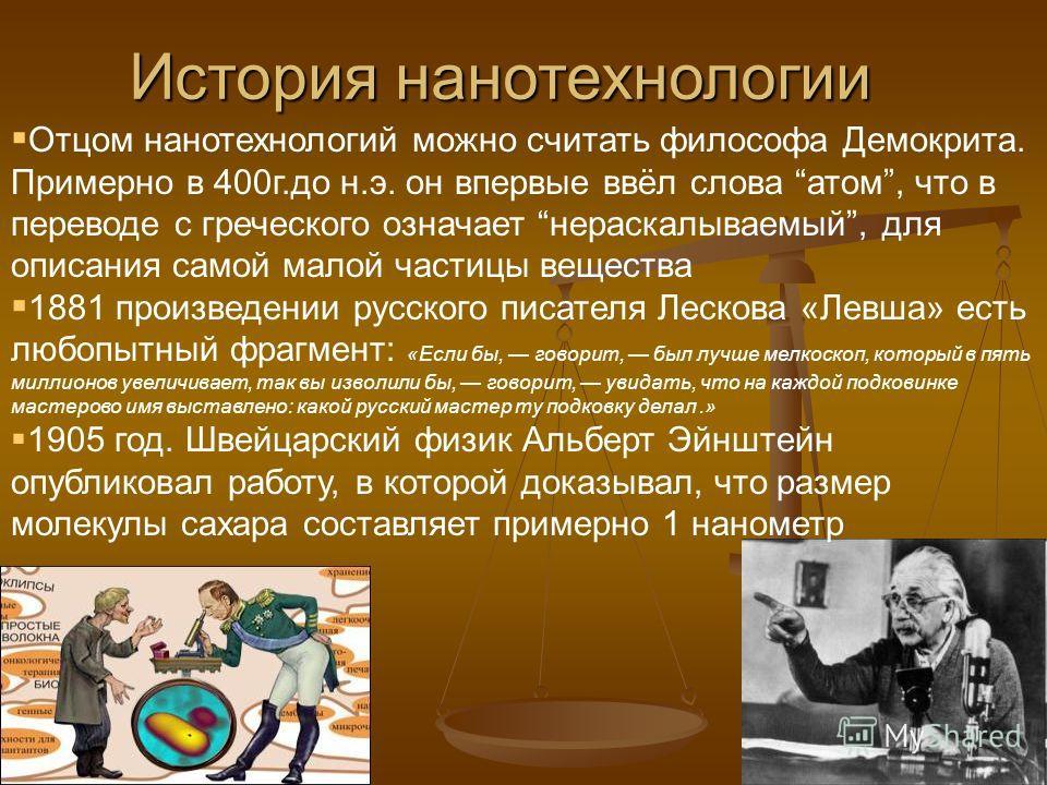 Отцом нанотехнологий можно считать философа Демокрита. Примерно в 400г.до н.э. он впервые ввёл слова атом, что в переводе с греческого означает нераскалываемый, для описания самой малой частицы вещества 1881 произведении русского писателя Лескова «Ле