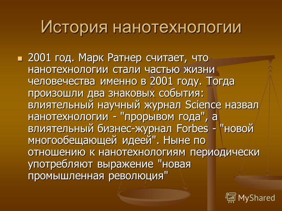 2001 год. Марк Ратнер считает, что нанотехнологии стали частью жизни человечества именно в 2001 году. Тогда произошли два знаковых события: влиятельный научный журнал Science назвал нанотехнологии -