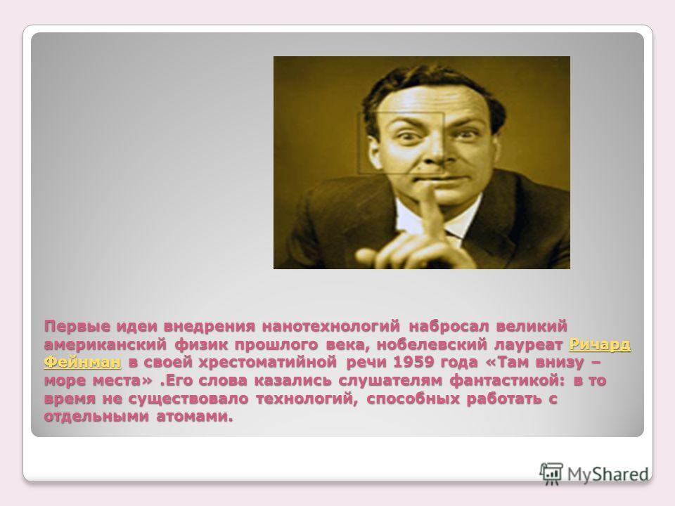 Первые идеи внедрения нанотехнологий набросал великий американский физик прошлого века, нобелевский лауреат Ричард Фейнман в своей хрестоматийной речи 1959 года «Там внизу – море места».Его слова казались слушателям фантастикой: в то время не существ