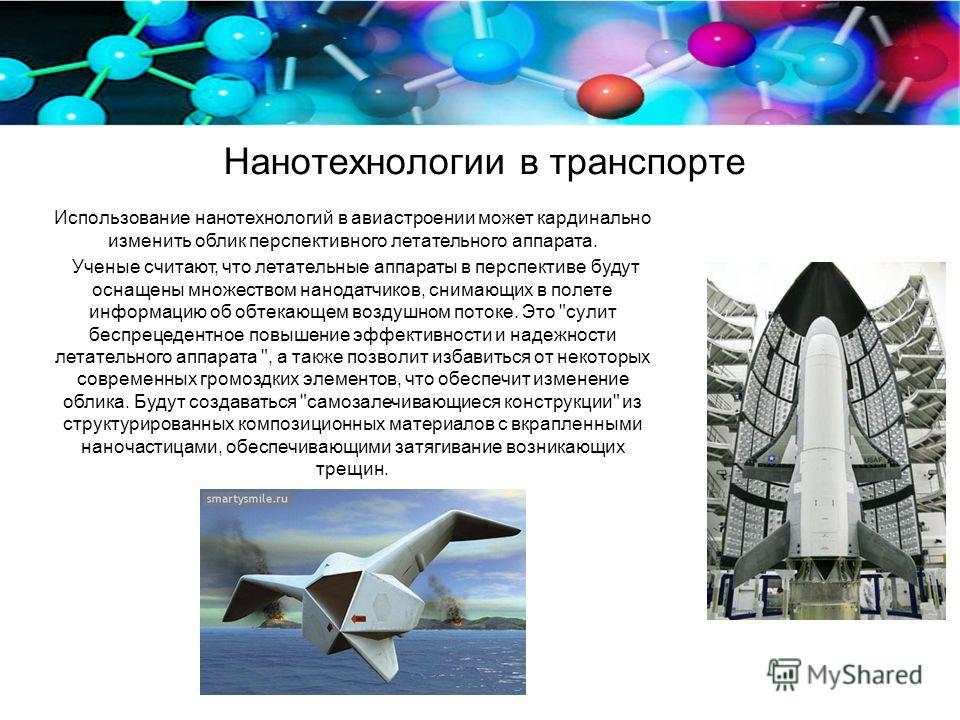 Нанотехнологии в транспорте Использование нанотехнологий в авиастроении может кардинально изменить облик перспективного летательного аппарата. Ученые считают, что летательные аппараты в перспективе будут оснащены множеством нанодатчиков, снимающих в