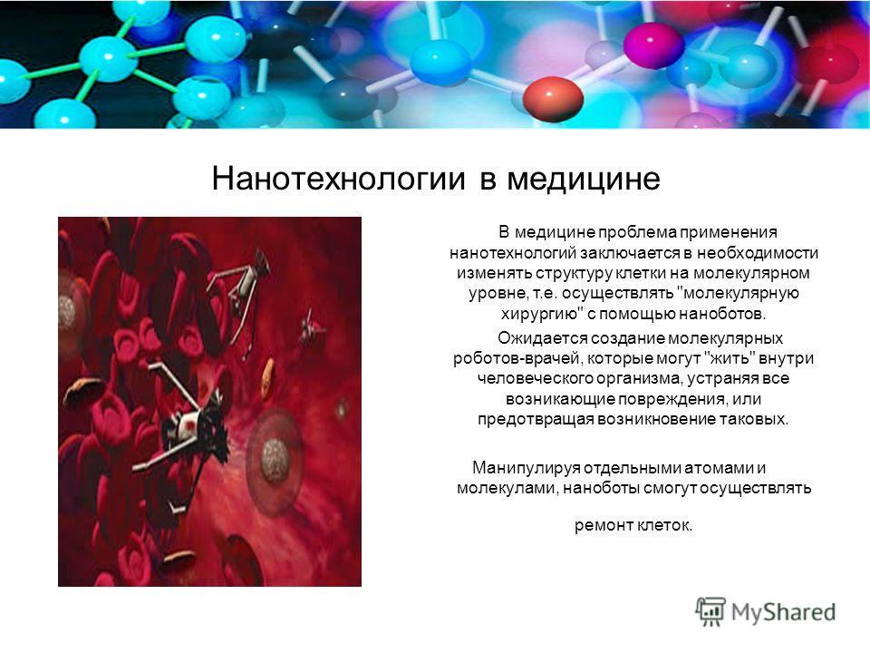 Нанотехнологии в медицине В медицине проблема применения нанотехнологий заключается в необходимости изменять структуру клетки на молекулярном уровне, т.е. осуществлять