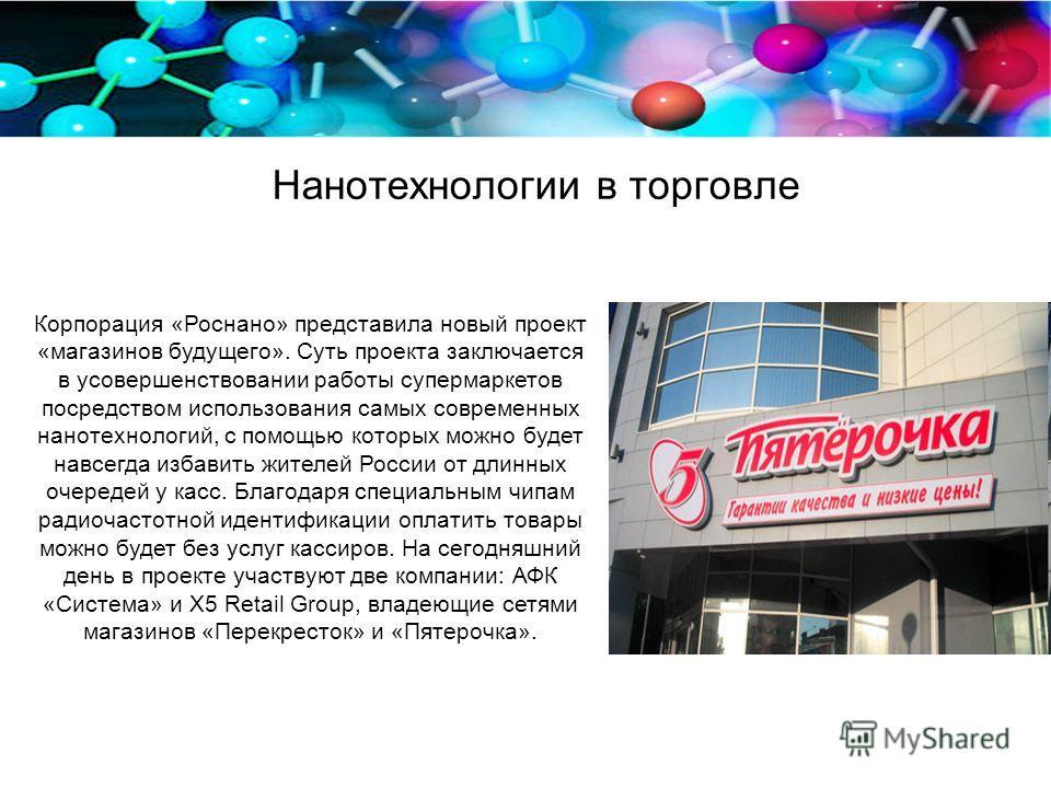 Нанотехнологии в торговле Корпорация «Роснано» представила новый проект «магазинов будущего». Суть проекта заключается в усовершенствовании работы супермаркетов посредством использования самых современных нанотехнологий, с помощью которых можно будет