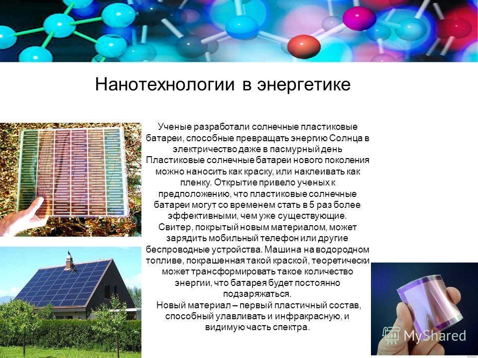 Нанотехнологии в энергетике Ученые разработали солнечные пластиковые батареи, способные превращать энергию Солнца в электричество даже в пасмурный день Пластиковые солнечные батареи нового поколения можно наносить как краску, или наклеивать как пленк