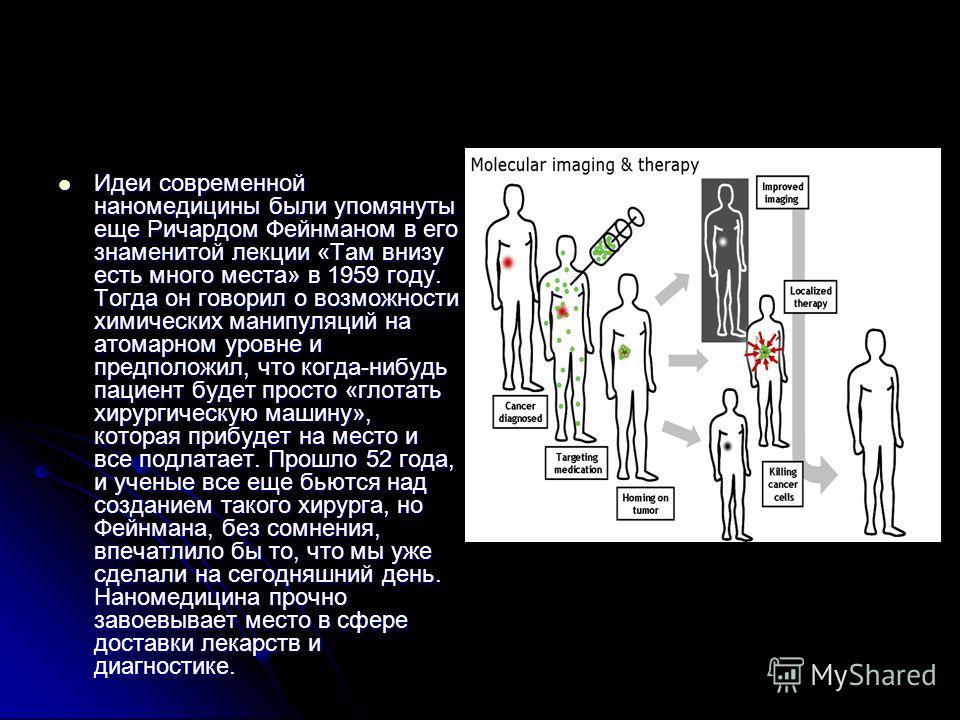 Идеи современной наномедицины были упомянуты еще Ричардом Фейнманом в его знаменитой лекции «Там внизу есть много места» в 1959 году. Тогда он говорил о возможности химических манипуляций на атомарном уровне и предположил, что когда-нибудь пациент бу