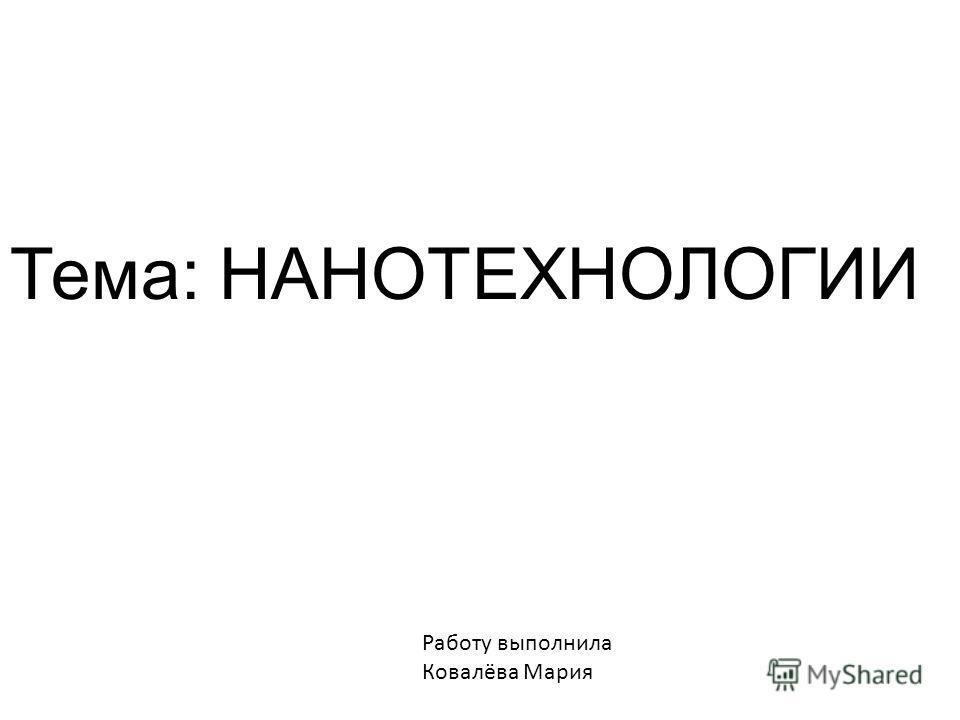 Работу выполнила Ковалёва Мария Тема: НАНОТЕХНОЛОГИИ