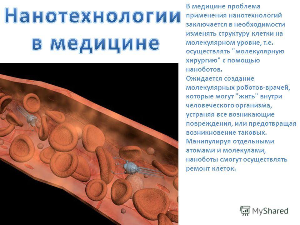 В медицине проблема применения нанотехнологий заключается в необходимости изменять структуру клетки на молекулярном уровне, т.е. осуществлять