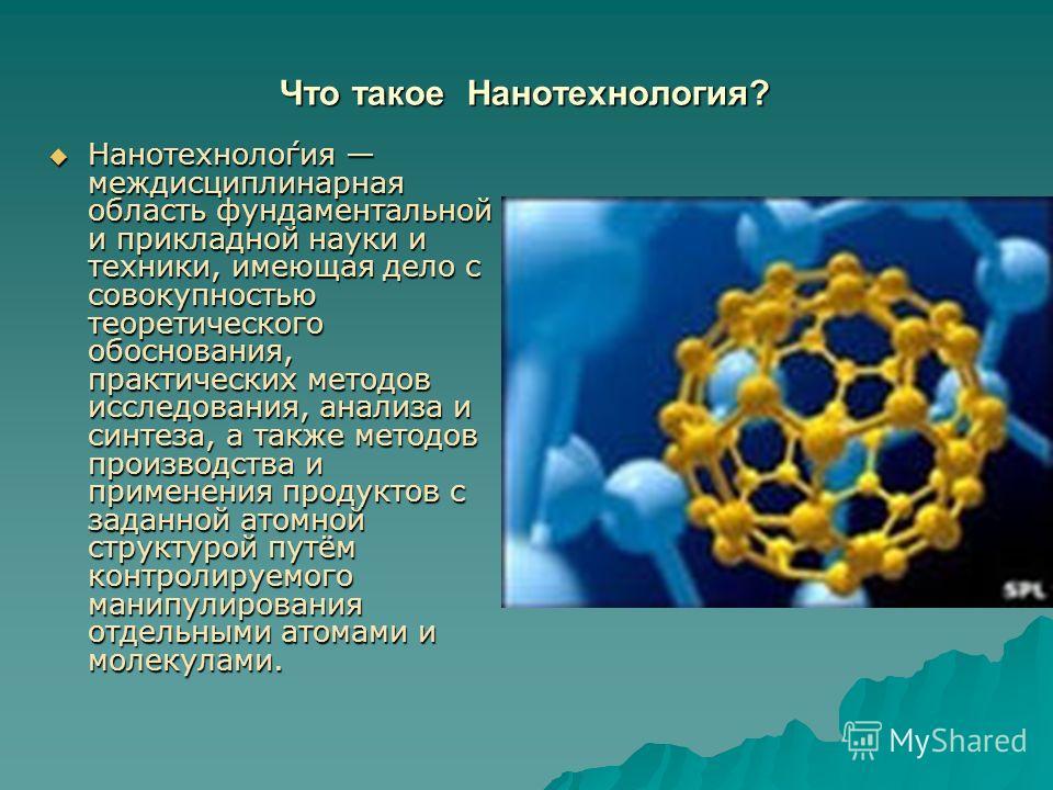 Что такое Нанотехнология? Что такое Нанотехнология? Нанотехноло́гия междисциплинарная область фундаментальной и прикладной науки и техники, имеющая дело с совокупностью теоретического обоснования, практических методов исследования, анализа и синтеза,