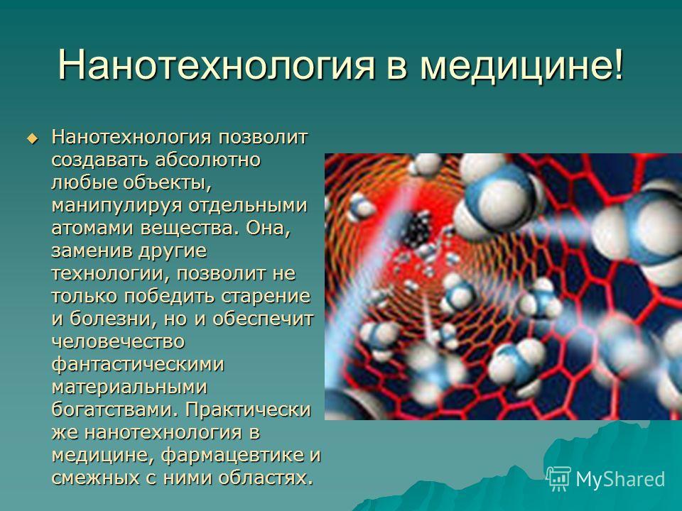 Нанотехнология в медицине! Нанотехнология позволит создавать абсолютно любые объекты, манипулируя отдельными атомами вещества. Она, заменив другие технологии, позволит не только победить старение и болезни, но и обеспечит человечество фантастическими