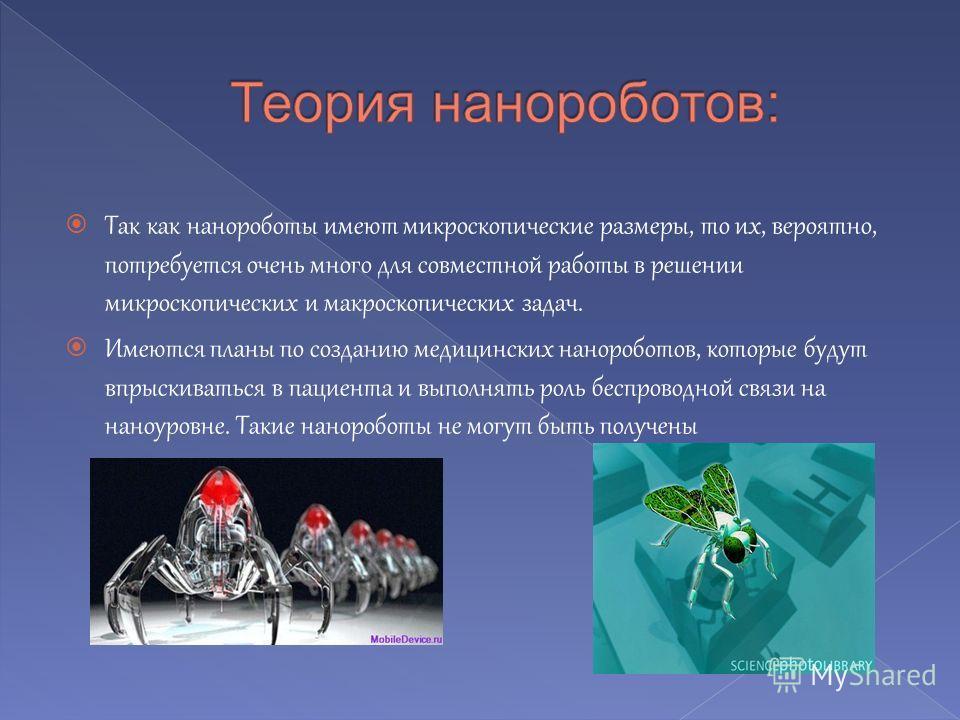 Так как нанороботы имеют микроскопические размеры, то их, вероятно, потребуется очень много для совместной работы в решении микроскопических и макроскопических задач. Имеются планы по созданию медицинских нанороботов, которые будут впрыскиваться в па