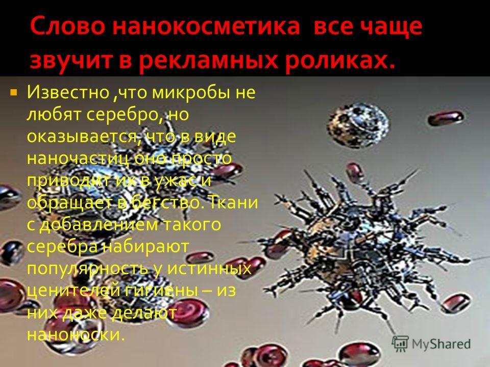 Известно,что микробы не любят серебро, но оказывается, что в виде наночастиц оно просто приводит их в ужас и обращает в бегство. Ткани с добавлением такого серебра набирают популярность у истинных ценителей гигиены – из них даже делают наноноски.