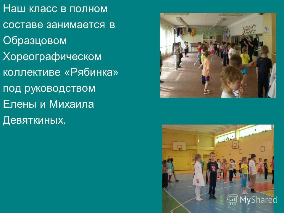 Наш класс в полном составе занимается в Образцовом Хореографическом коллективе «Рябинка» под руководством Елены и Михаила Девяткиных.