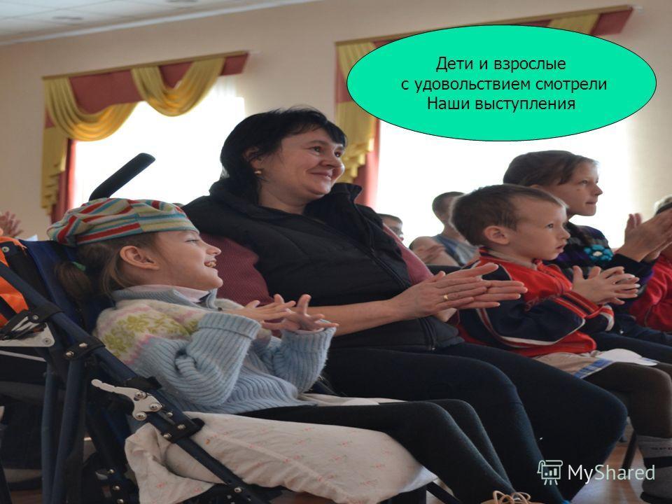 Дети и взрослые с удовольствием смотрели Наши выступления