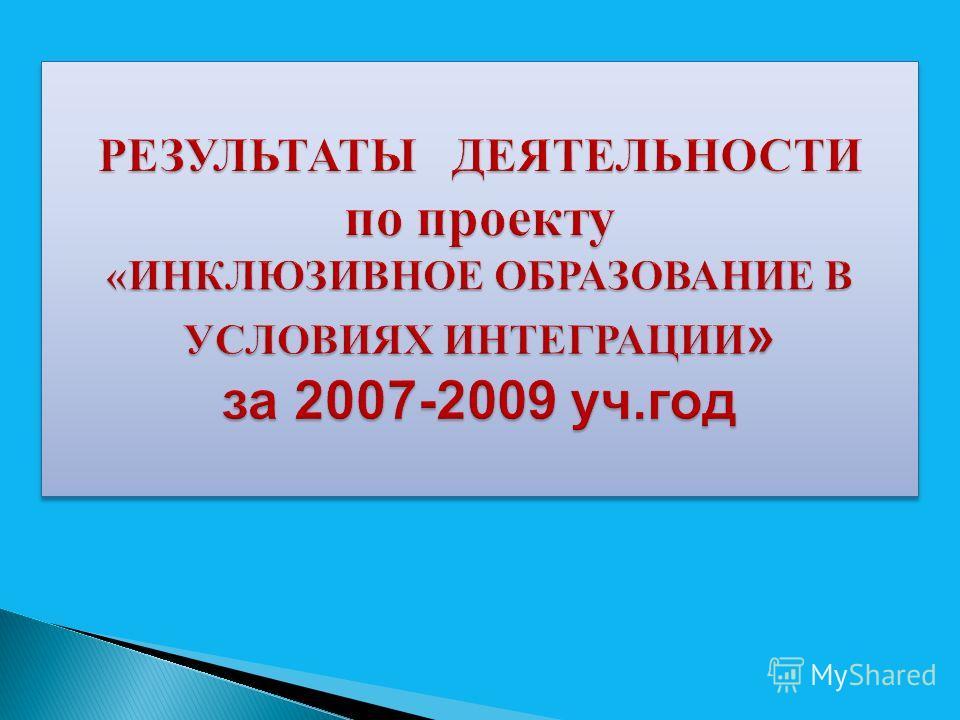 РЕЗУЛЬТАТЫ ДЕЯТЕЛЬНОСТИ по проекту «ИНКЛЮЗИВНОЕ ОБРАЗОВАНИЕ В УСЛОВИЯХ ИНТЕГРАЦИИ » за 2007-2009 уч.год РЕЗУЛЬТАТЫ ДЕЯТЕЛЬНОСТИ по проекту «ИНКЛЮЗИВНОЕ ОБРАЗОВАНИЕ В УСЛОВИЯХ ИНТЕГРАЦИИ» за 2007-2009 уч.год
