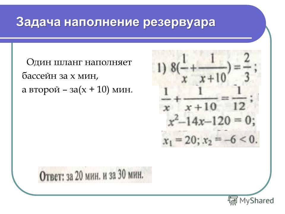 Задача наполнение резервуара Задача наполнение резервуара Один шланг наполняет бассейн за х мин, а второй – за(х + 10) мин.