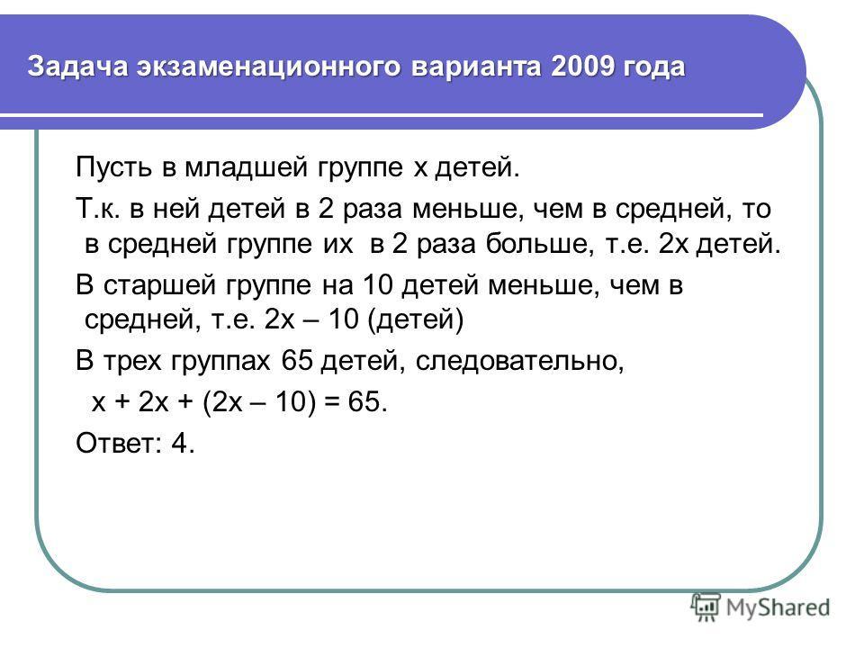 Задача экзаменационного варианта 2009 года Пусть в младшей группе х детей. Т.к. в ней детей в 2 раза меньше, чем в средней, то в средней группе их в 2 раза больше, т.е. 2х детей. В старшей группе на 10 детей меньше, чем в средней, т.е. 2х – 10 (детей