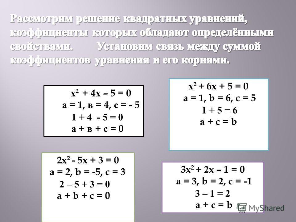 х 2 + 4х – 5 = 0 а = 1, в = 4, с = - 5 1 + 4 - 5 = 0 а + в + с = 0 2x 2 - 5x + 3 = 0 a = 2, b = -5, c = 3 2 – 5 + 3 = 0 a + b + c = 0 х 2 + 6x + 5 = 0 a = 1, b = 6, c = 5 1 + 5 = 6 а + c = b 3x 2 + 2x – 1 = 0 а = 3, b = 2, c = -1 3 – 1 = 2 a + c = b