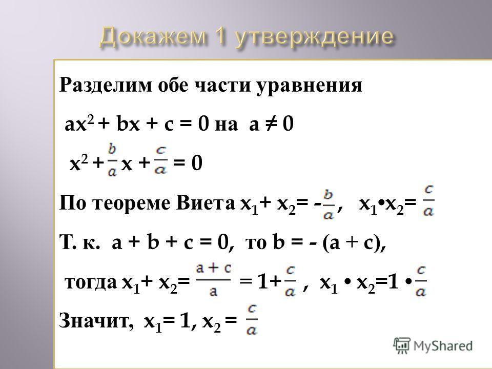 Разделим обе части уравнения ax 2 + bx + c = 0 на a 0 x 2 + x + = 0 По теореме Виета x 1 + x 2 = -, x 1x 2 = Т. к. a + b + c = 0, то b = - (a + c), тогда x 1 + x 2 = = 1+, x 1 x 2 =1 Значит, x 1 = 1, x 2 =