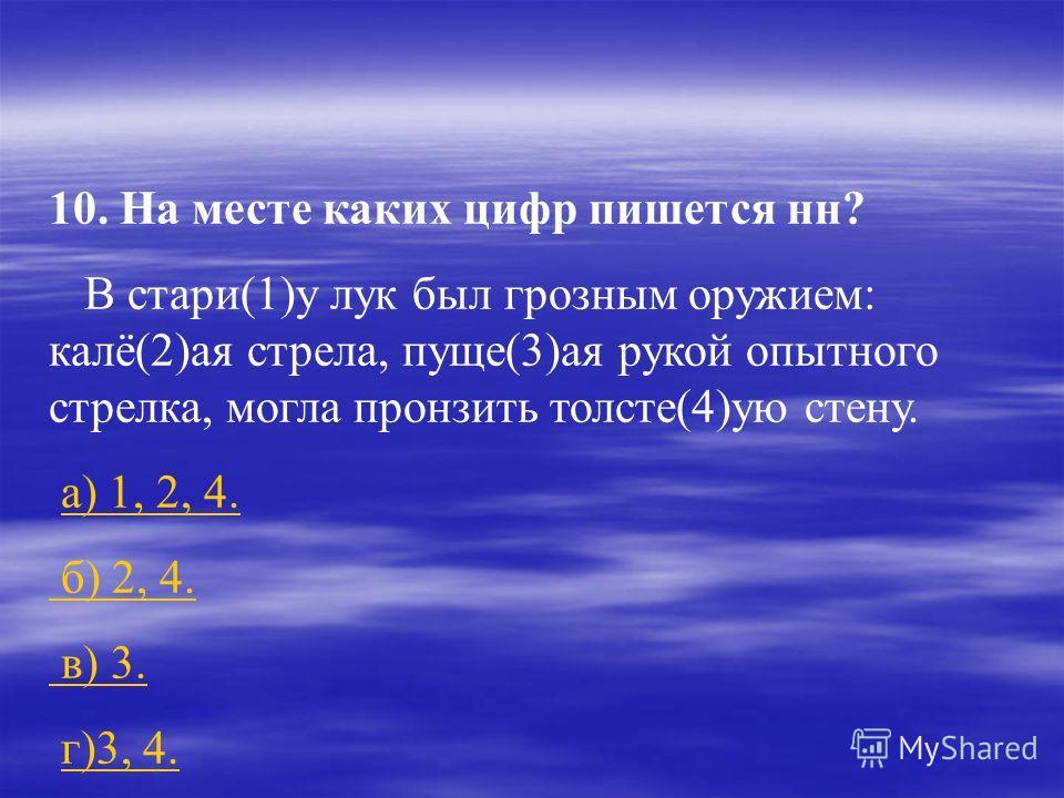 10. На месте каких цифр пишется нн? В стари(1)у лук был грозным оружием: калё(2)ая стрела, пуще(3)ая рукой опытного стрелка, могла пронзить толсте(4)ую стену. а) 1, 2, 4. б) 2, 4. в) 3. г)3, 4.