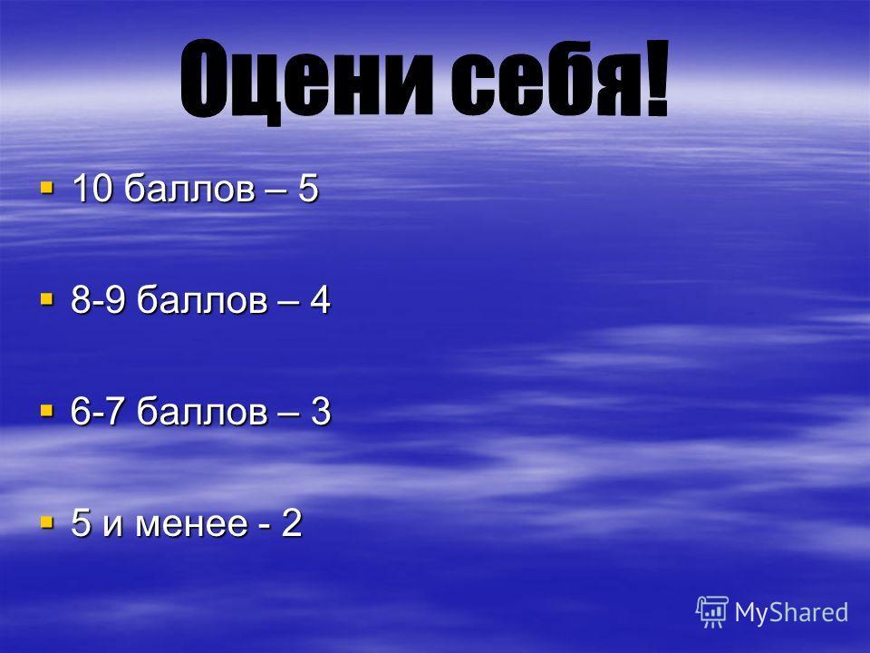 10 баллов – 5 10 баллов – 5 8-9 баллов – 4 8-9 баллов – 4 6-7 баллов – 3 6-7 баллов – 3 5 и менее - 2 5 и менее - 2