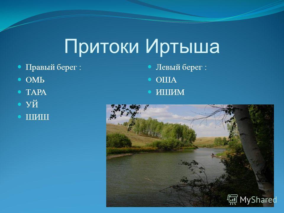 Притоки Иртыша Правый берег : ОМЬ ТАРА УЙ ШИШ Левый берег : ОША ИШИМ