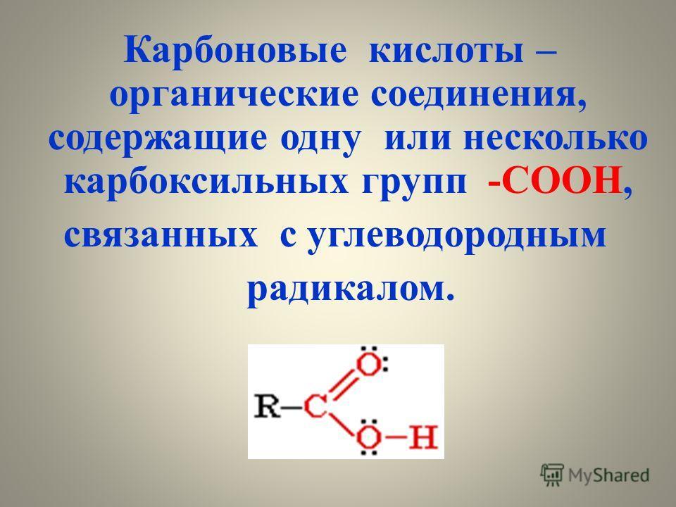 Карбоновые кислоты – органические соединения, содержащие одну или несколько карбоксильных групп -СООН, связанных с углеводородным радикалом.