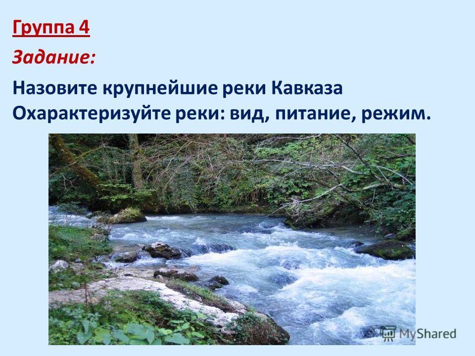 Группа 4 Задание: Назовите крупнейшие реки Кавказа Охарактеризуйте реки: вид, питание, режим.